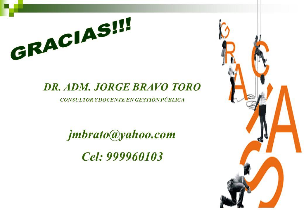 DR. ADM. JORGE BRAVO TORO CONSULTOR Y DOCENTE EN GESTIÓN PÚBLICA jmbrato@yahoo.com Cel: 999960103