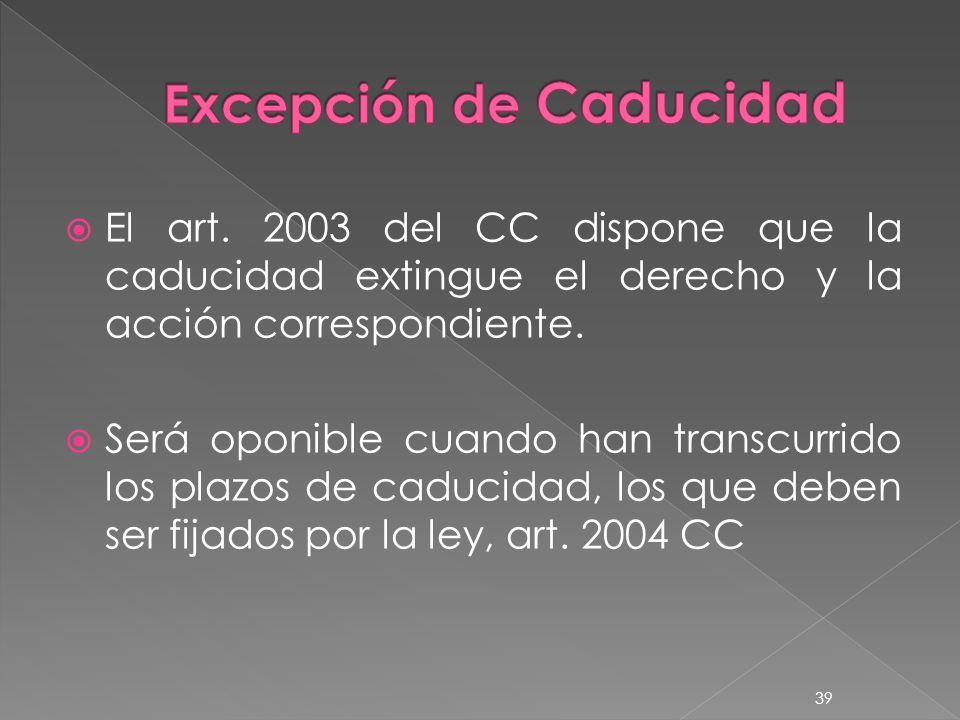 El art. 2003 del CC dispone que la caducidad extingue el derecho y la acción correspondiente. Será oponible cuando han transcurrido los plazos de cadu