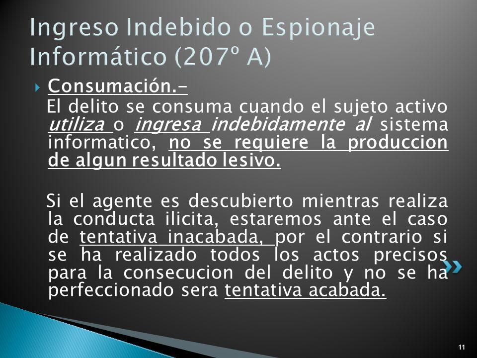 11 Ingreso Indebido o Espionaje Informático (207º A) Consumación.- El delito se consuma cuando el sujeto activo utiliza o ingresa indebidamente al sis