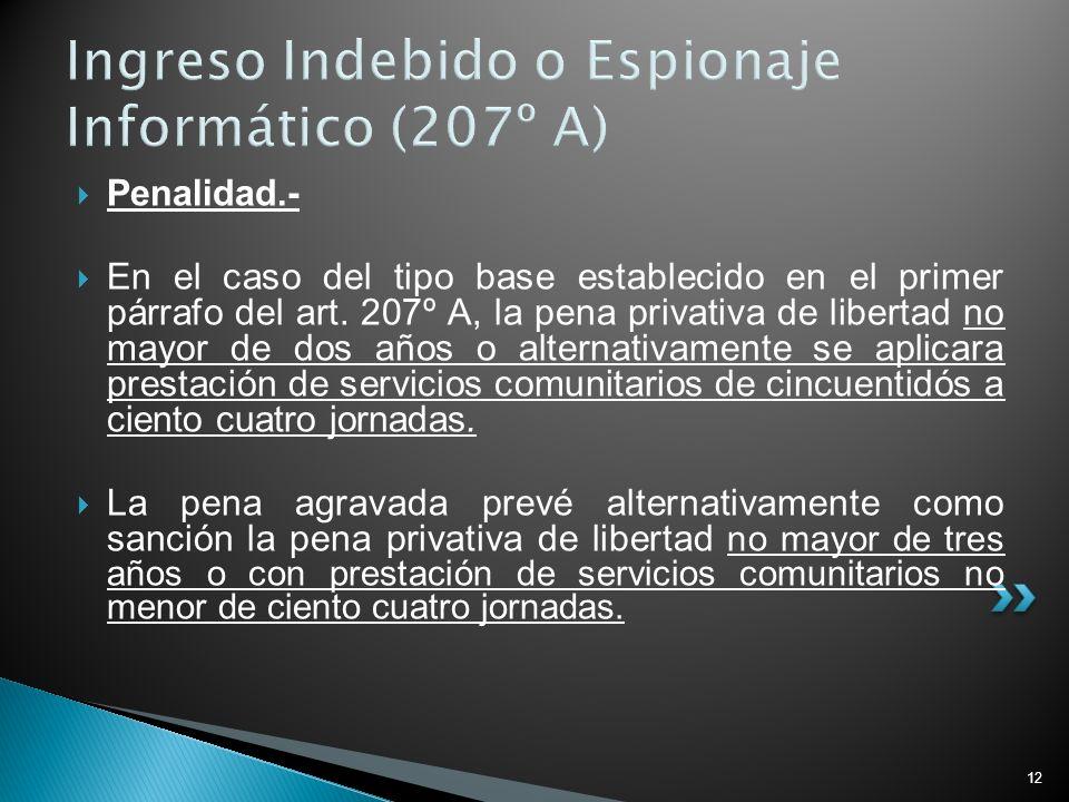12 Ingreso Indebido o Espionaje Informático (207º A) Penalidad.- En el caso del tipo base establecido en el primer párrafo del art. 207º A, la pena pr