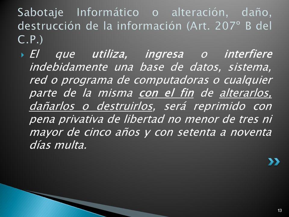13 Sabotaje Informático o alteración, daño, destrucción de la información (Art. 207º B del C.P.) El que utiliza, ingresa o interfiere indebidamente un