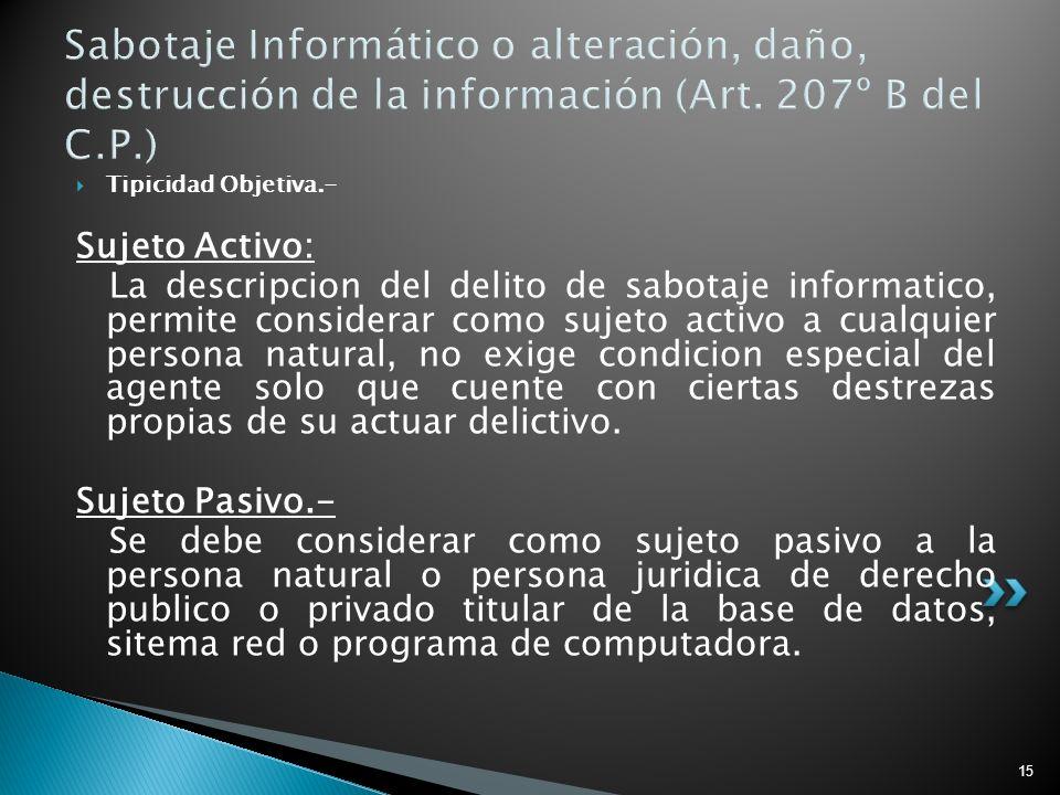 15 Sabotaje Informático o alteración, daño, destrucción de la información (Art. 207º B del C.P.) Tipicidad Objetiva.- Sujeto Activo: La descripcion de