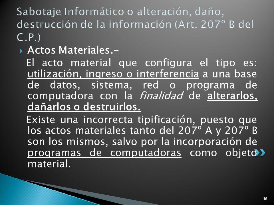 16 Sabotaje Informático o alteración, daño, destrucción de la información (Art. 207º B del C.P.) Actos Materiales.- El acto material que configura el