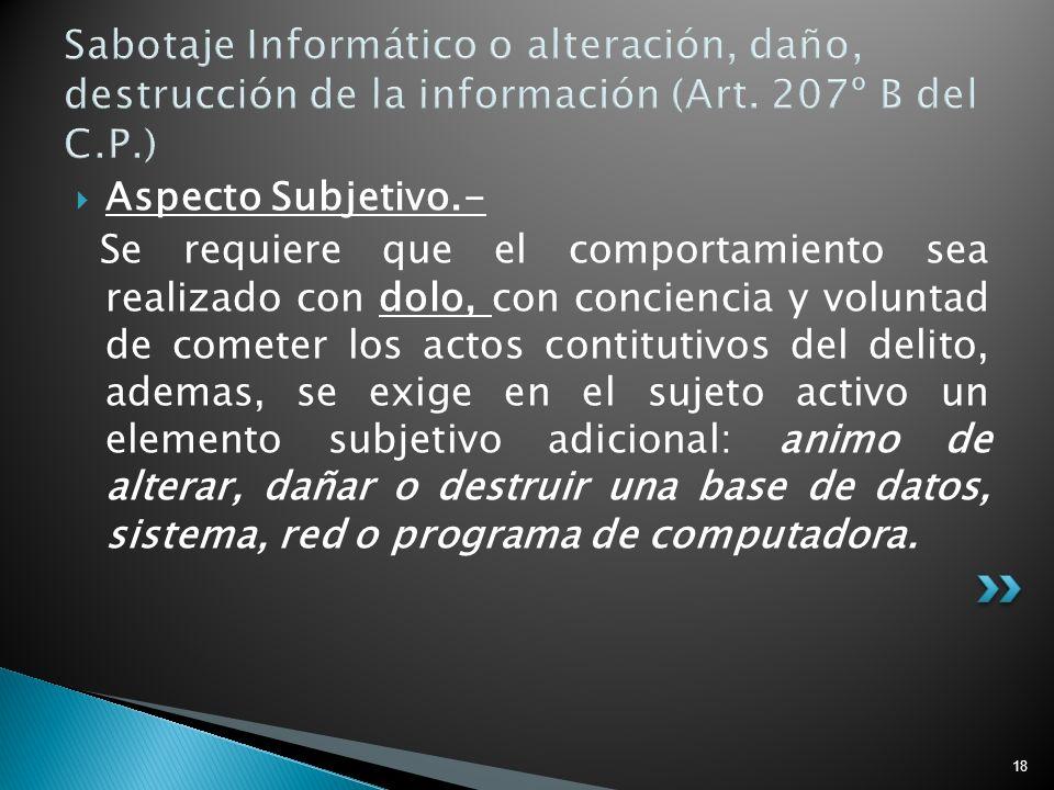 18 Sabotaje Informático o alteración, daño, destrucción de la información (Art. 207º B del C.P.) Aspecto Subjetivo.- Se requiere que el comportamiento
