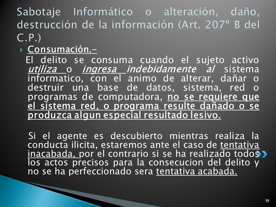 19 Sabotaje Informático o alteración, daño, destrucción de la información (Art. 207º B del C.P.) Consumación.- El delito se consuma cuando el sujeto a