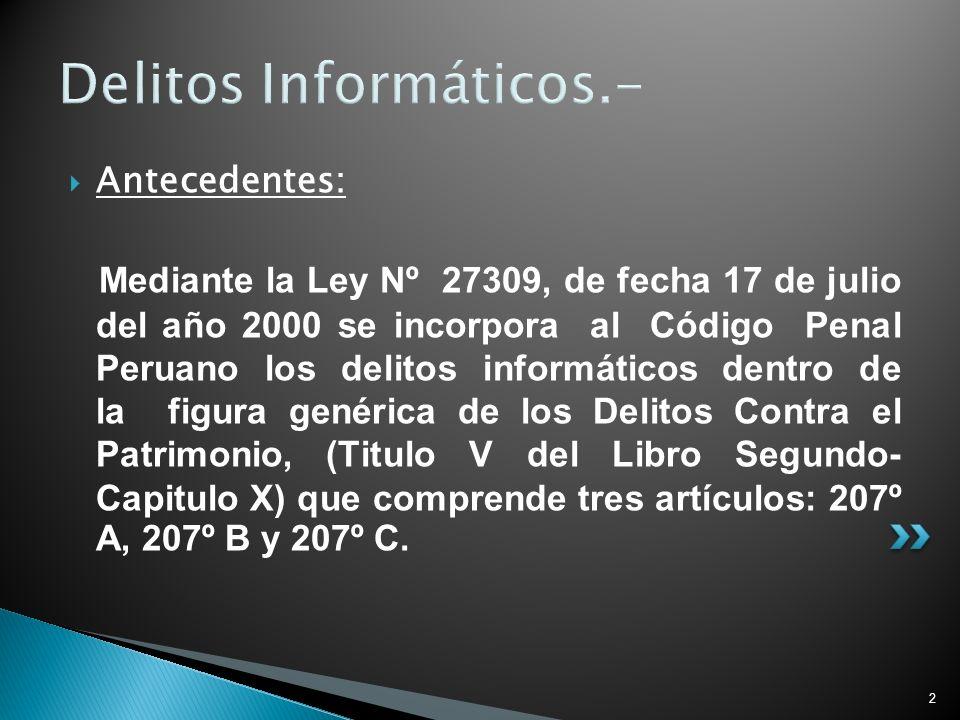 2 Delitos Informáticos.- Antecedentes: Mediante la Ley Nº 27309, de fecha 17 de julio del año 2000 se incorpora al Código Penal Peruano los delitos in
