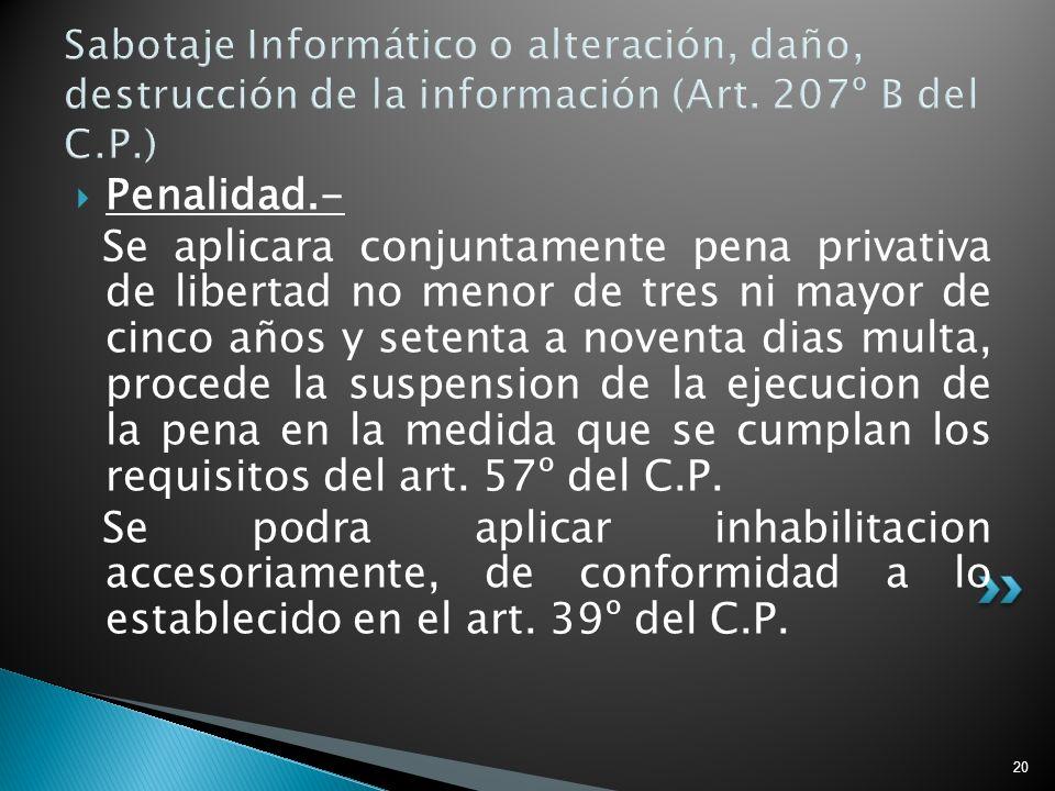 20 Sabotaje Informático o alteración, daño, destrucción de la información (Art. 207º B del C.P.) Penalidad.- Se aplicara conjuntamente pena privativa