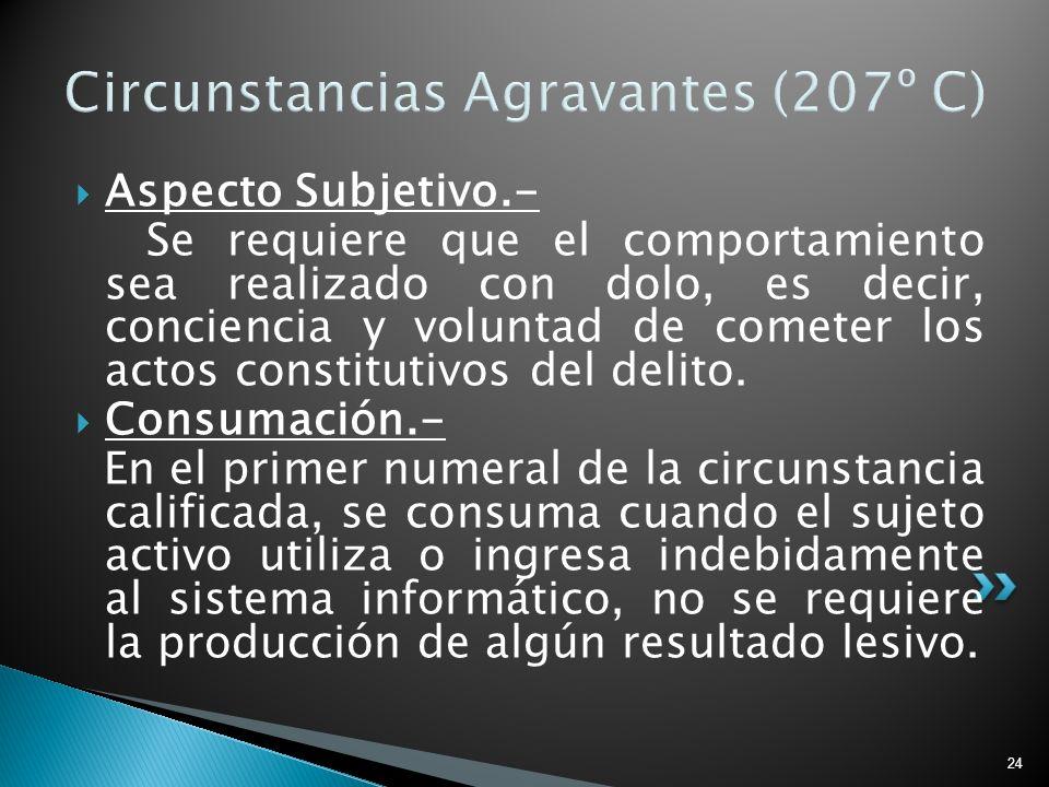 24 Circunstancias Agravantes (207º C) Aspecto Subjetivo.- Se requiere que el comportamiento sea realizado con dolo, es decir, conciencia y voluntad de
