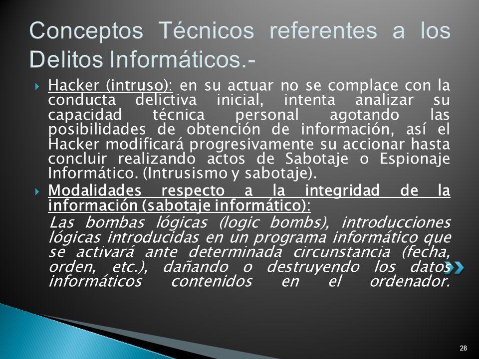 28 Conceptos Técnicos referentes a los Delitos Informáticos.- Hacker (intruso): en su actuar no se complace con la conducta delictiva inicial, intenta