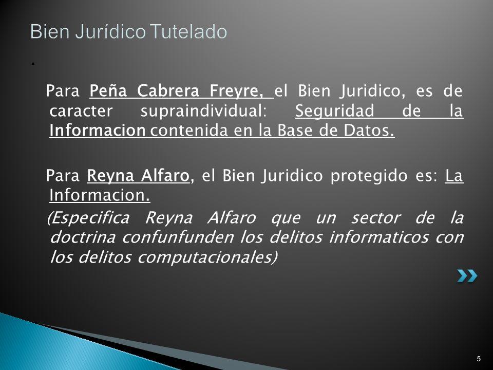 5 Bien Jurídico Tutelado. Para Peña Cabrera Freyre, el Bien Juridico, es de caracter supraindividual: Seguridad de la Informacion contenida en la Base