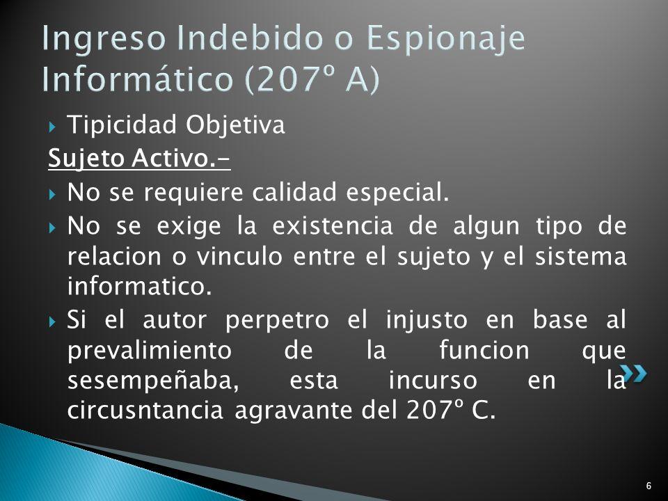 6 Ingreso Indebido o Espionaje Informático (207º A) Tipicidad Objetiva Sujeto Activo.- No se requiere calidad especial. No se exige la existencia de a