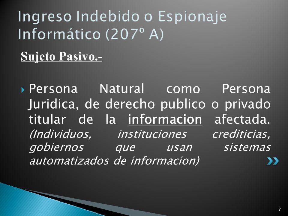 7 Ingreso Indebido o Espionaje Informático (207º A) Sujeto Pasivo.- Persona Natural como Persona Juridica, de derecho publico o privado titular de la