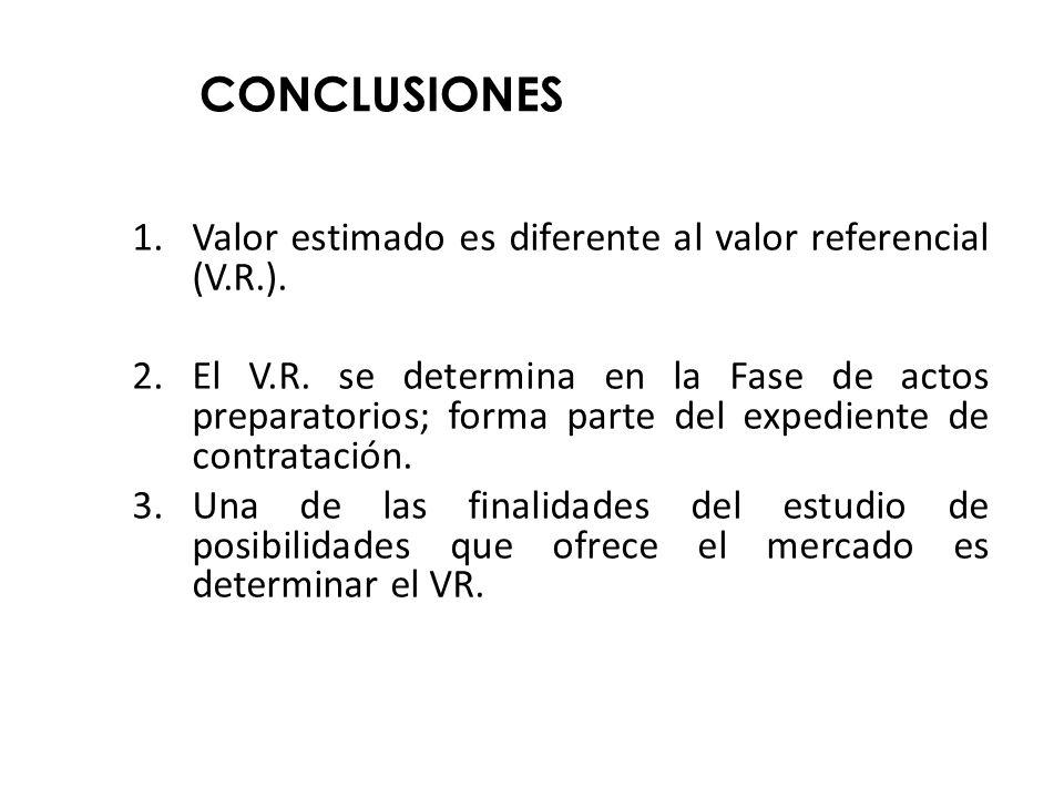 CONCLUSIONES 1.Valor estimado es diferente al valor referencial (V.R.). 2.El V.R. se determina en la Fase de actos preparatorios; forma parte del expe
