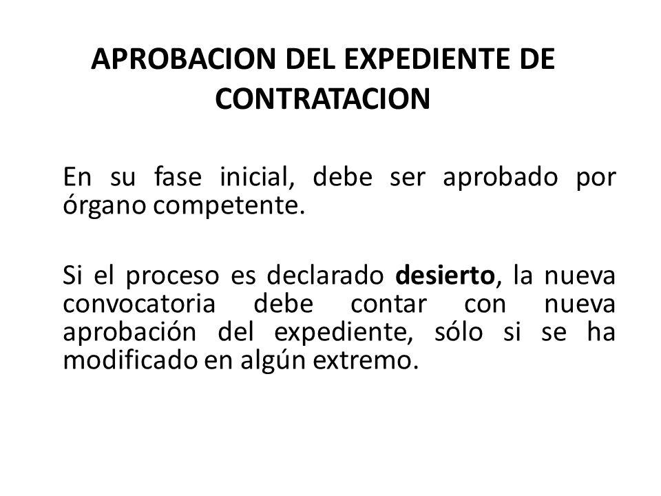 APROBACION DEL EXPEDIENTE DE CONTRATACION En su fase inicial, debe ser aprobado por órgano competente. Si el proceso es declarado desierto, la nueva c