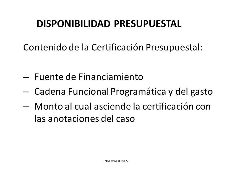 INNOVACIONES DISPONIBILIDAD PRESUPUESTAL Contenido de la Certificación Presupuestal: – Fuente de Financiamiento – Cadena Funcional Programática y del