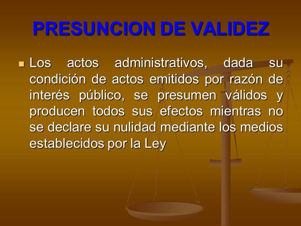 PRESUNCION DE VALIDEZ Los actos administrativos, dada su condición de actos emitidos por razón de interés público, se presumen válidos y producen todo