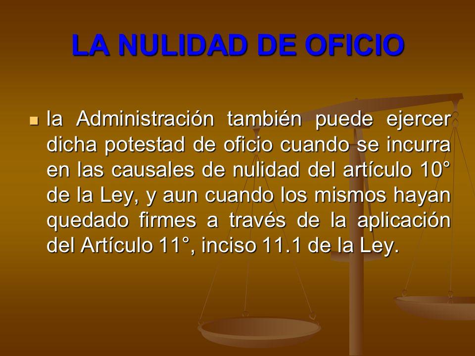 LA NULIDAD DE OFICIO la Administración también puede ejercer dicha potestad de oficio cuando se incurra en las causales de nulidad del artículo 10° de