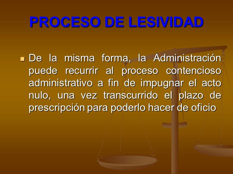 PROCESO DE LESIVIDAD De la misma forma, la Administración puede recurrir al proceso contencioso administrativo a fin de impugnar el acto nulo, una vez