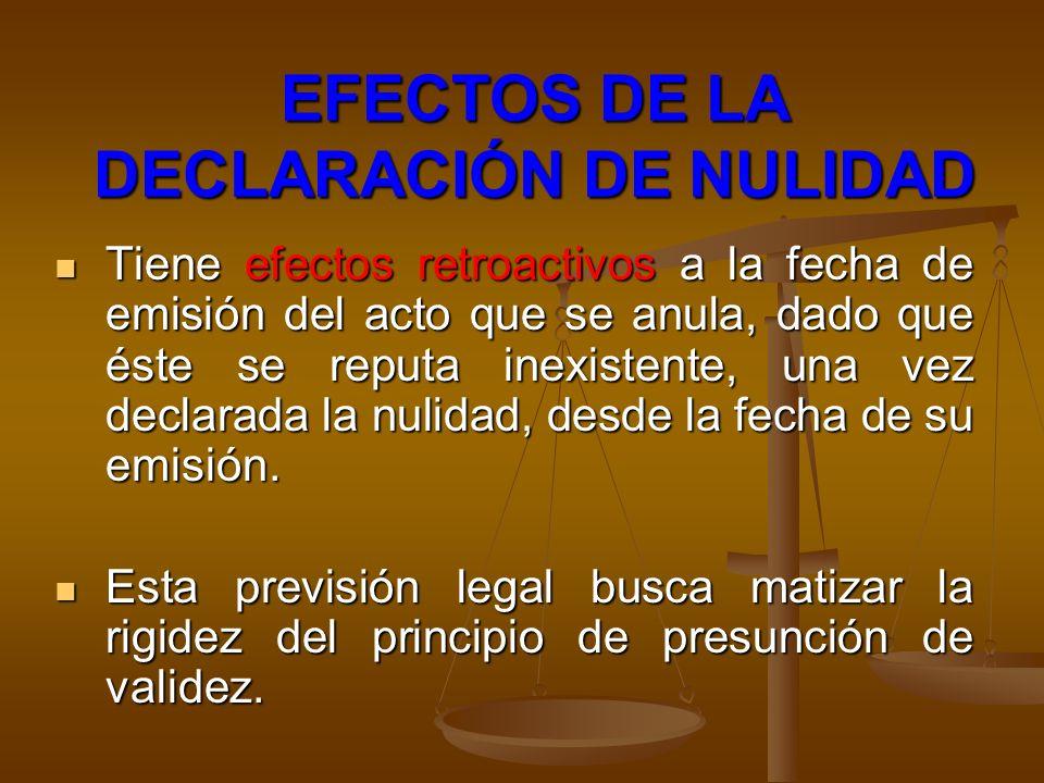 EFECTOS DE LA DECLARACIÓN DE NULIDAD Tiene efectos retroactivos a la fecha de emisión del acto que se anula, dado que éste se reputa inexistente, una
