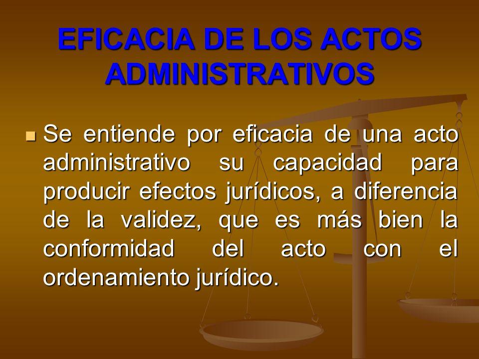 EFICACIA DE LOS ACTOS ADMINISTRATIVOS Se entiende por eficacia de una acto administrativo su capacidad para producir efectos jurídicos, a diferencia d
