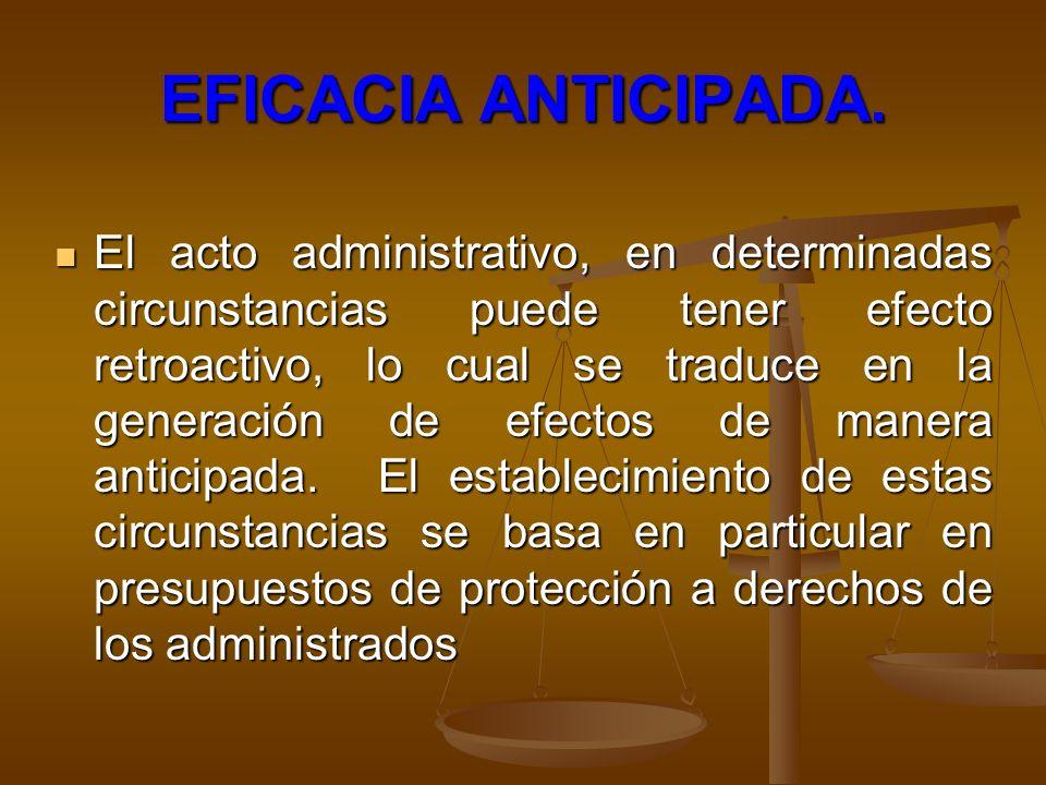EFICACIA ANTICIPADA. El acto administrativo, en determinadas circunstancias puede tener efecto retroactivo, lo cual se traduce en la generación de efe