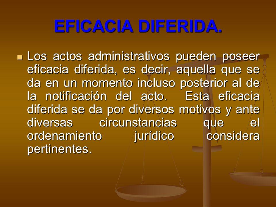 EFICACIA DIFERIDA. Los actos administrativos pueden poseer eficacia diferida, es decir, aquella que se da en un momento incluso posterior al de la not