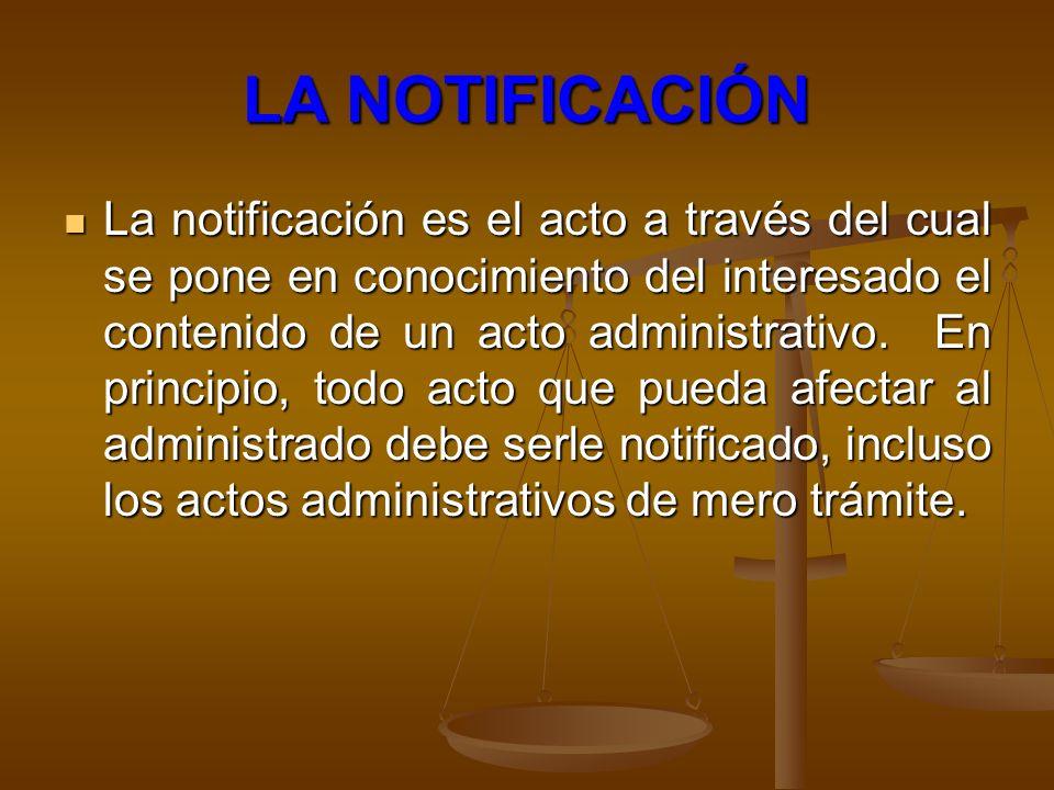 LA NOTIFICACIÓN La notificación es el acto a través del cual se pone en conocimiento del interesado el contenido de un acto administrativo. En princip