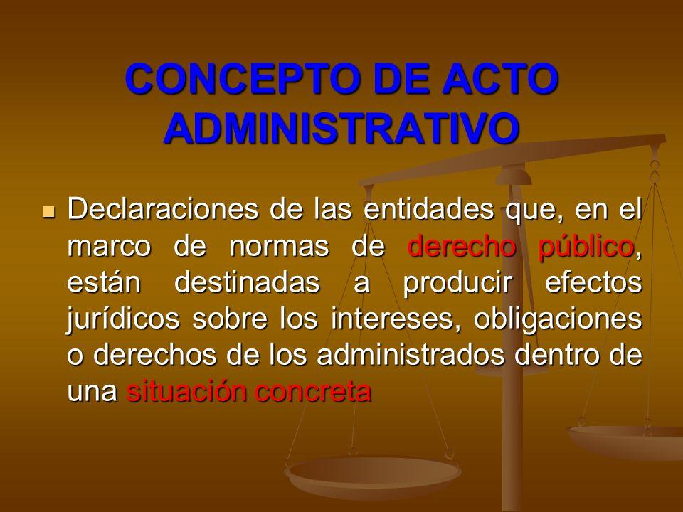 CONCEPTO DE ACTO ADMINISTRATIVO Declaraciones de las entidades que, en el marco de normas de derecho público, están destinadas a producir efectos jurí