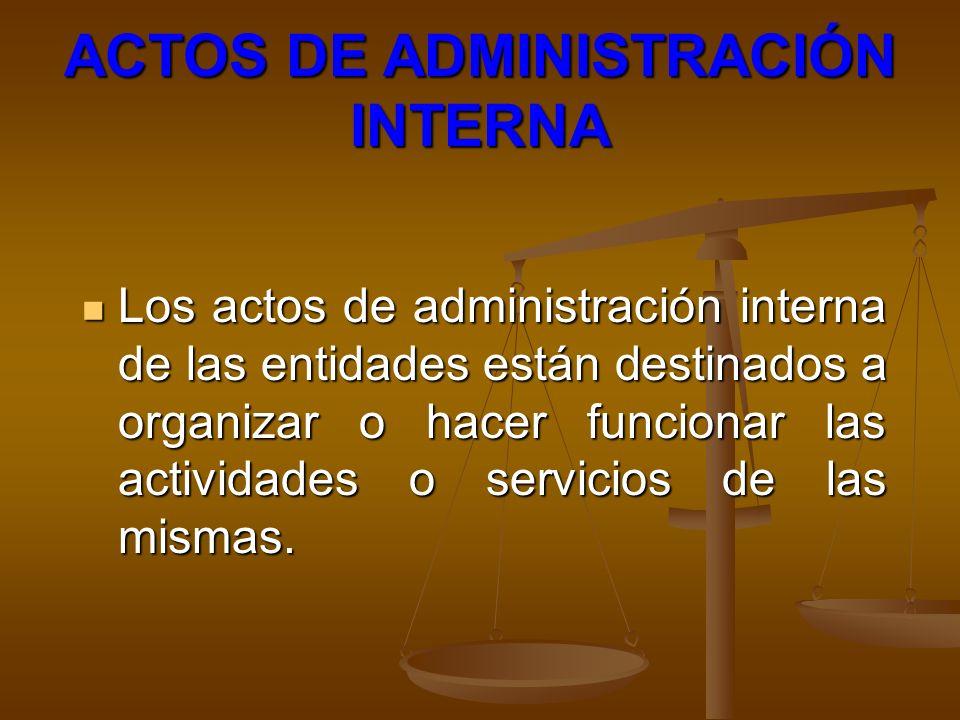 ACTOS DE ADMINISTRACIÓN INTERNA Los actos de administración interna de las entidades están destinados a organizar o hacer funcionar las actividades o