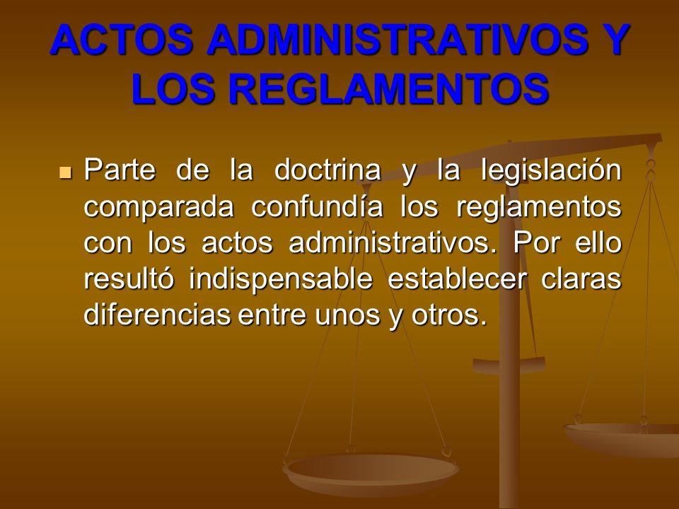 ACTOS ADMINISTRATIVOS Y LOS REGLAMENTOS Parte de la doctrina y la legislación comparada confundía los reglamentos con los actos administrativos. Por e