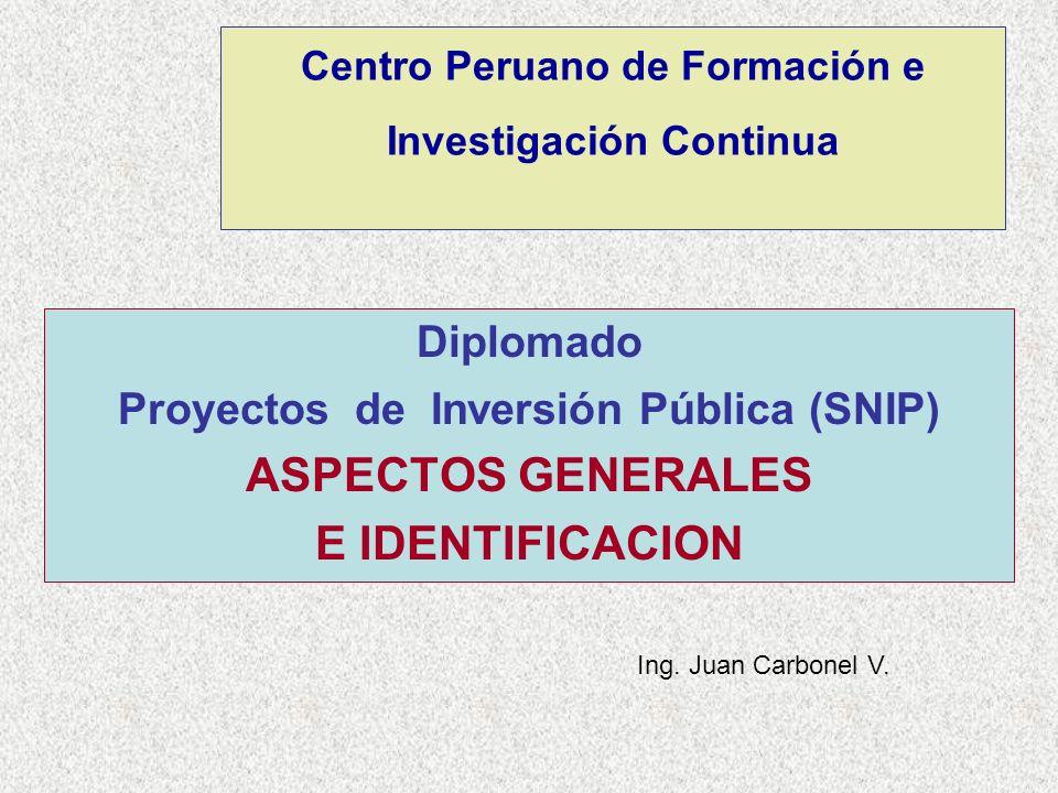 Centro Peruano de Formación e Investigación Continua Diplomado Proyectos de Inversión Pública (SNIP) ASPECTOS GENERALES E IDENTIFICACION Ing. Juan Car