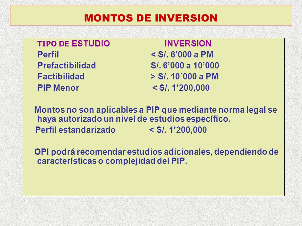 MONTOS DE INVERSION TIPO DE ESTUDIO INVERSION Perfil < S/. 6000 a PM Prefactibilidad S/. 6000 a 10000 Factibilidad > S/. 10´000 a PM PIP Menor < S/. 1