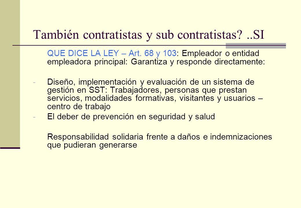 También contratistas y sub contratistas?..SI QUE DICE LA LEY – Art. 68 y 103: Empleador o entidad empleadora principal: Garantiza y responde directame
