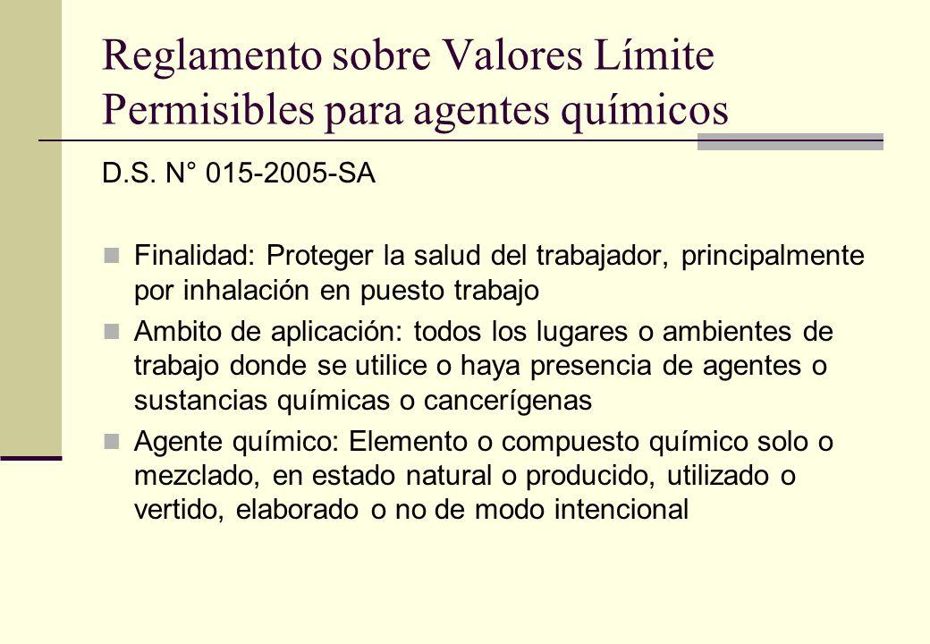 Reglamento sobre Valores Límite Permisibles para agentes químicos D.S. N° 015-2005-SA Finalidad: Proteger la salud del trabajador, principalmente por