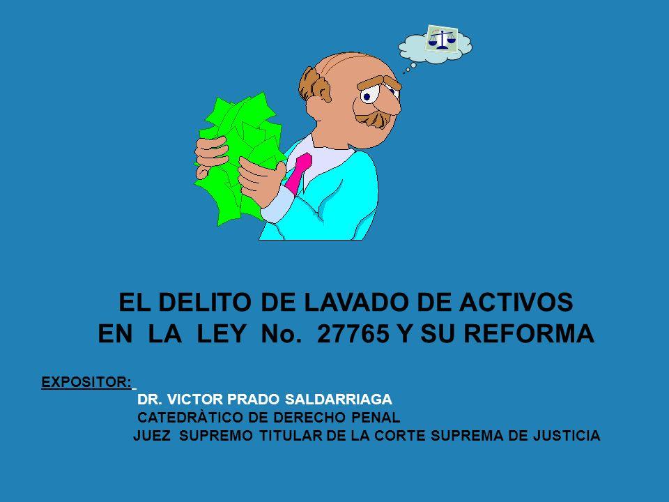 EL DELITO DE LAVADO DE ACTIVOS EN LA LEY No. 27765 Y SU REFORMA EXPOSITOR: DR. VICTOR PRADO SALDARRIAGA CATEDRÀTICO DE DERECHO PENAL JUEZ SUPREMO TITU