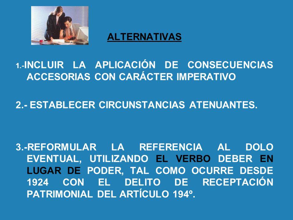 ALTERNATIVAS 1.- INCLUIR LA APLICACIÓN DE CONSECUENCIAS ACCESORIAS CON CARÁCTER IMPERATIVO 2.- ESTABLECER CIRCUNSTANCIAS ATENUANTES. 3.-REFORMULAR LA