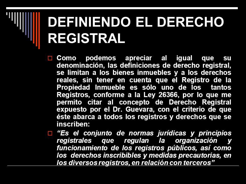 DEFINIENDO EL DERECHO REGISTRAL Como podemos apreciar al igual que su denominación, las definiciones de derecho registral, se limitan a los bienes inm