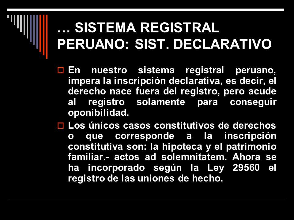 … SISTEMA REGISTRAL PERUANO: SIST. DECLARATIVO En nuestro sistema registral peruano, impera la inscripción declarativa, es decir, el derecho nace fuer