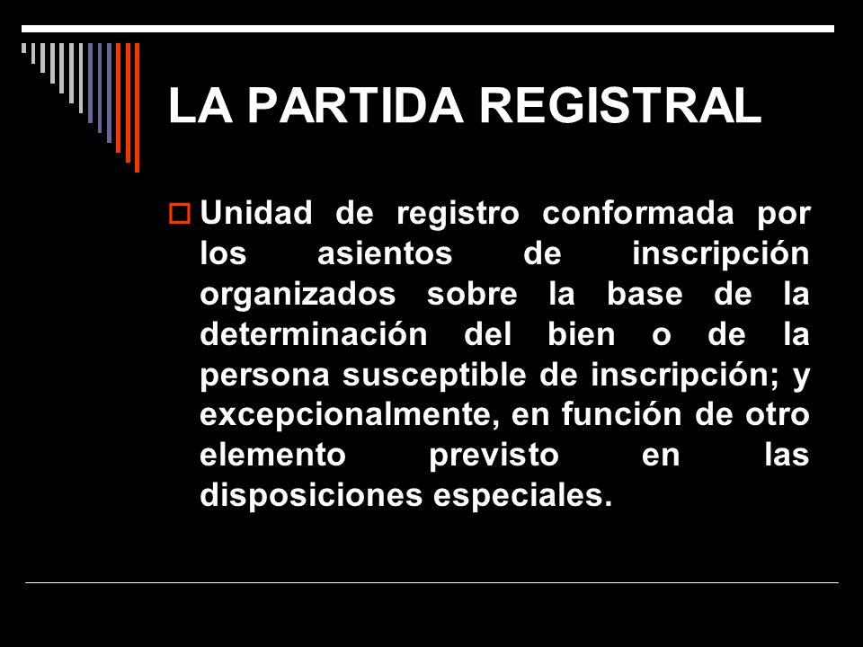 LA PARTIDA REGISTRAL Unidad de registro conformada por los asientos de inscripción organizados sobre la base de la determinación del bien o de la pers