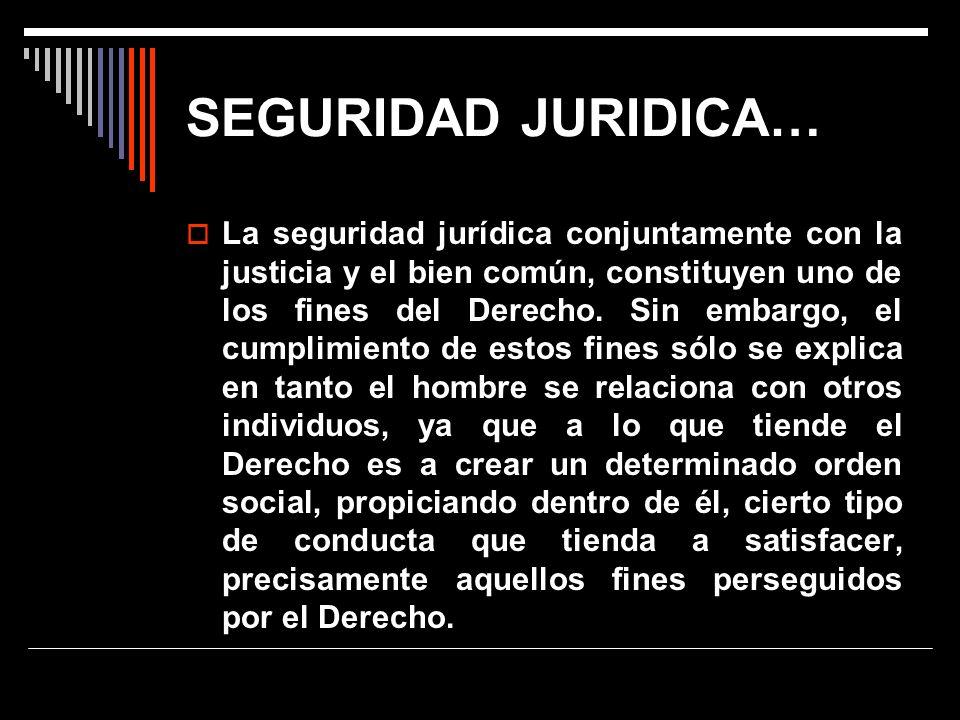 SEGURIDAD JURIDICA… La seguridad jurídica conjuntamente con la justicia y el bien común, constituyen uno de los fines del Derecho. Sin embargo, el cum