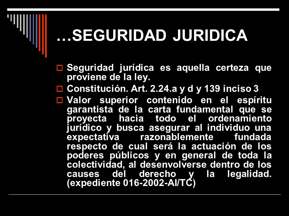 …SEGURIDAD JURIDICA Seguridad jurídica es aquella certeza que proviene de la ley. Constitución. Art. 2.24.a y d y 139 inciso 3 Valor superior contenid
