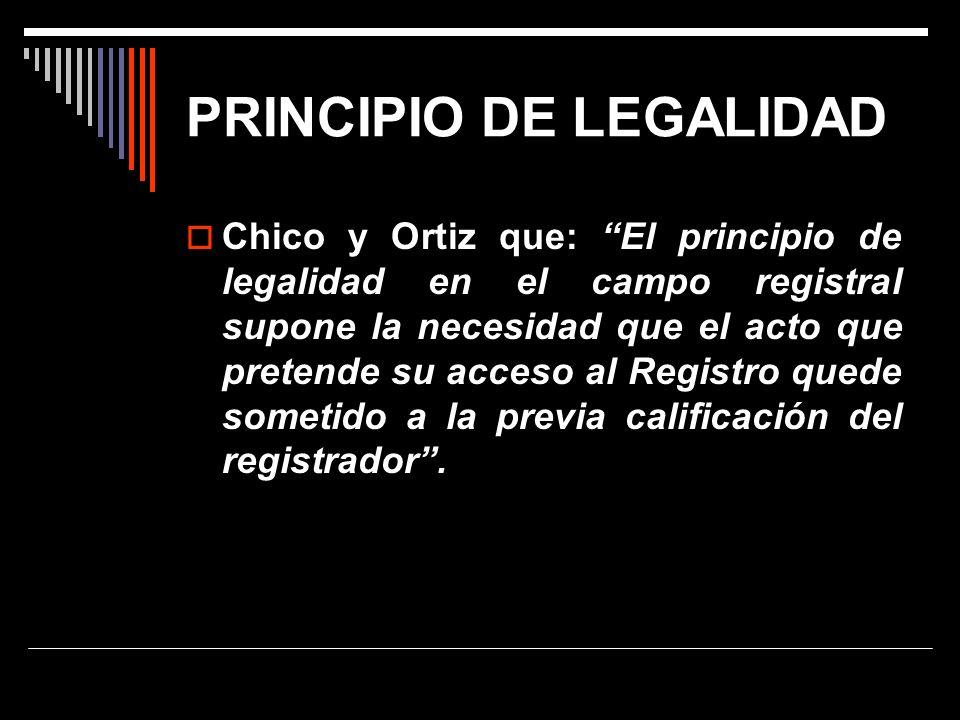 PRINCIPIO DE LEGALIDAD Chico y Ortiz que: El principio de legalidad en el campo registral supone la necesidad que el acto que pretende su acceso al Re