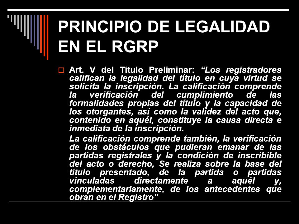 PRINCIPIO DE LEGALIDAD EN EL RGRP Art. V del Título Preliminar: Los registradores califican la legalidad del título en cuya virtud se solicita la insc