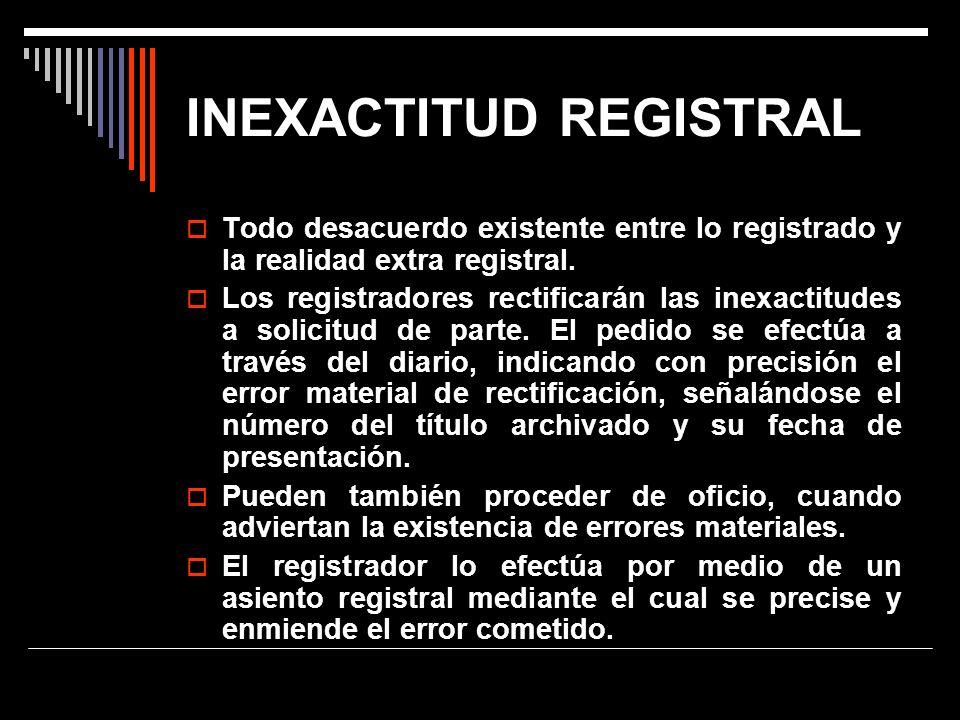 INEXACTITUD REGISTRAL Todo desacuerdo existente entre lo registrado y la realidad extra registral. Los registradores rectificarán las inexactitudes a