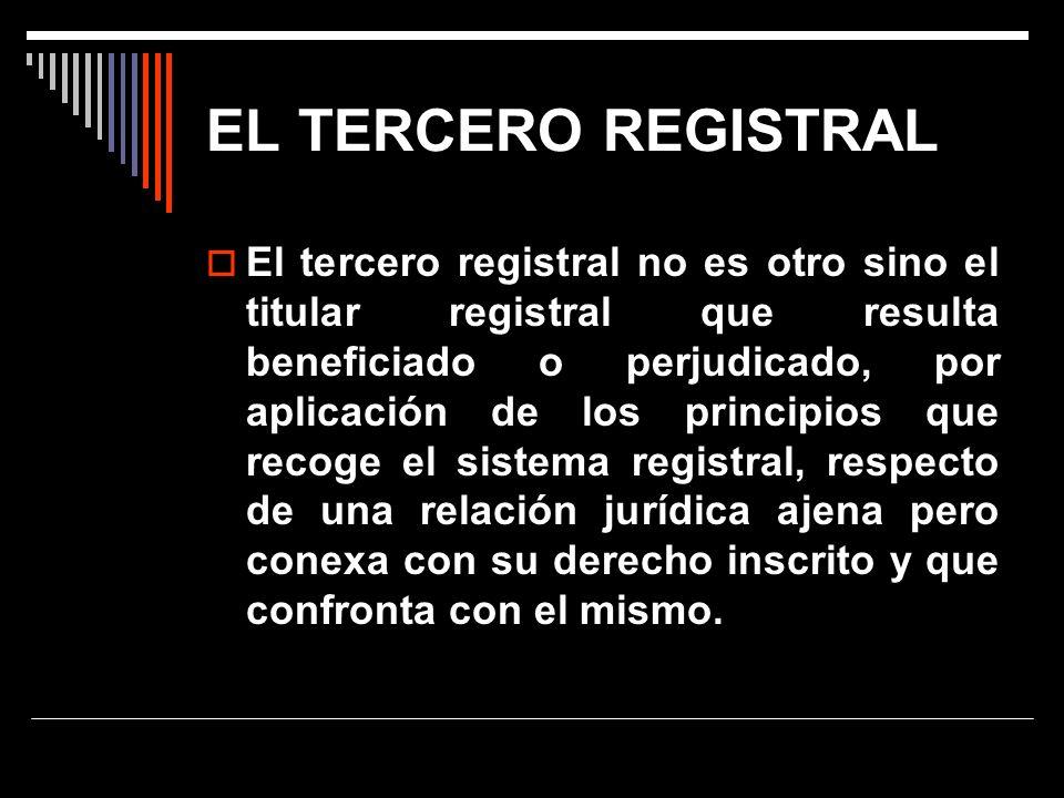 EL TERCERO REGISTRAL El tercero registral no es otro sino el titular registral que resulta beneficiado o perjudicado, por aplicación de los principios