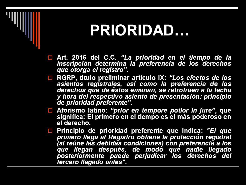 PRIORIDAD… Art. 2016 del C.C. La prioridad en el tiempo de la inscripción determina la preferencia de los derechos que otorga el registro. RGRP, títul