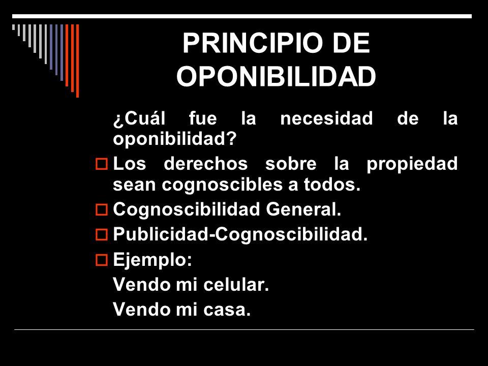 PRINCIPIO DE OPONIBILIDAD ¿Cuál fue la necesidad de la oponibilidad? Los derechos sobre la propiedad sean cognoscibles a todos. Cognoscibilidad Genera