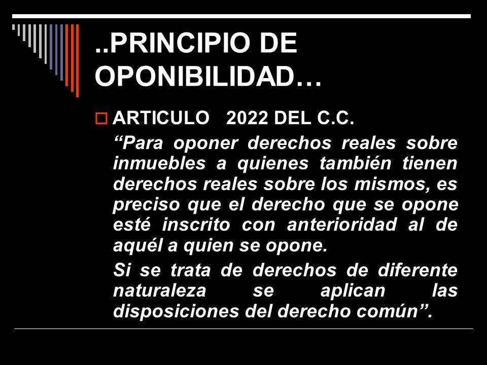 ..PRINCIPIO DE OPONIBILIDAD… ARTICULO 2022 DEL C.C. Para oponer derechos reales sobre inmuebles a quienes también tienen derechos reales sobre los mis