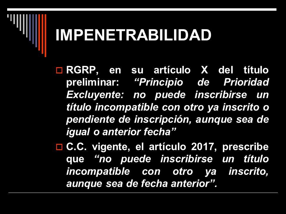 IMPENETRABILIDAD RGRP, en su artículo X del título preliminar: Principio de Prioridad Excluyente: no puede inscribirse un título incompatible con otro