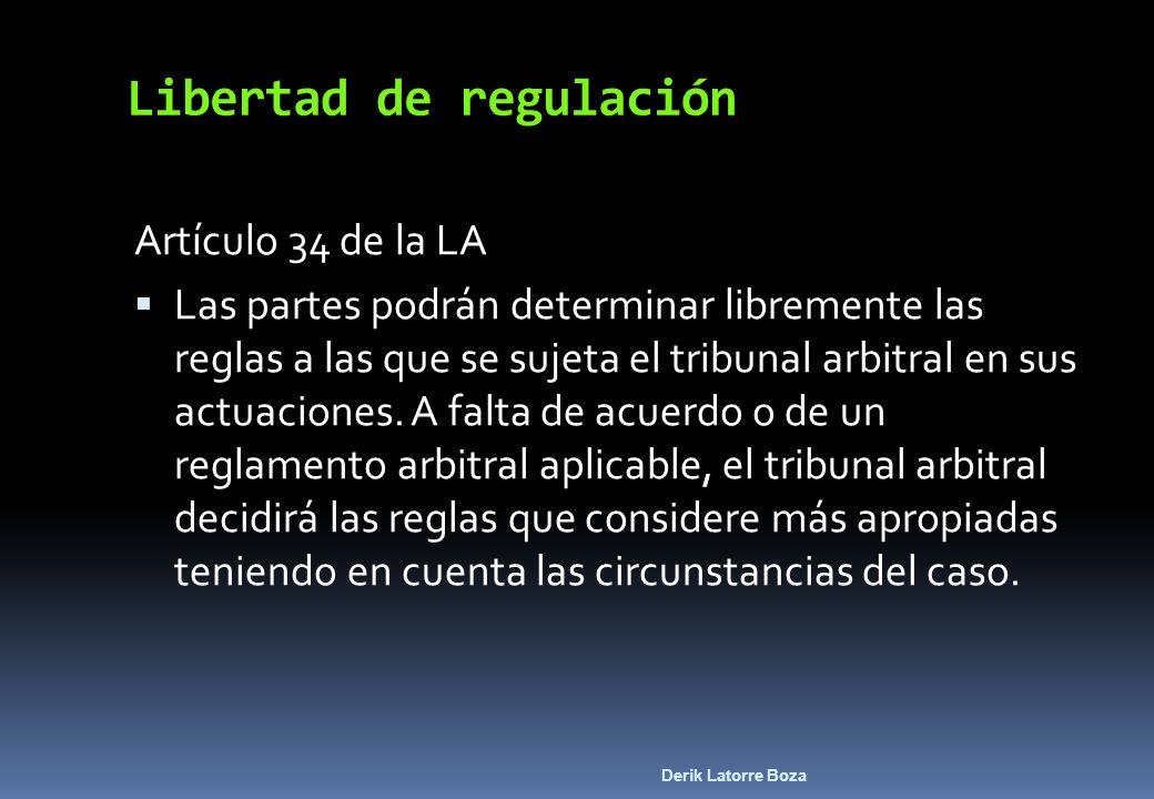 Derik Latorre Boza Libertad de regulación Artículo 34 de la LA Las partes podrán determinar libremente las reglas a las que se sujeta el tribunal arbi